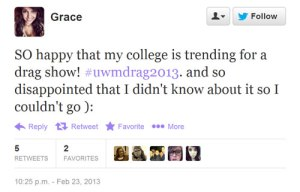 SO happy that my college is trending for a drag show! #uwmdrag2013. and so disappointed that I didn't know about it so I couldn't go ):